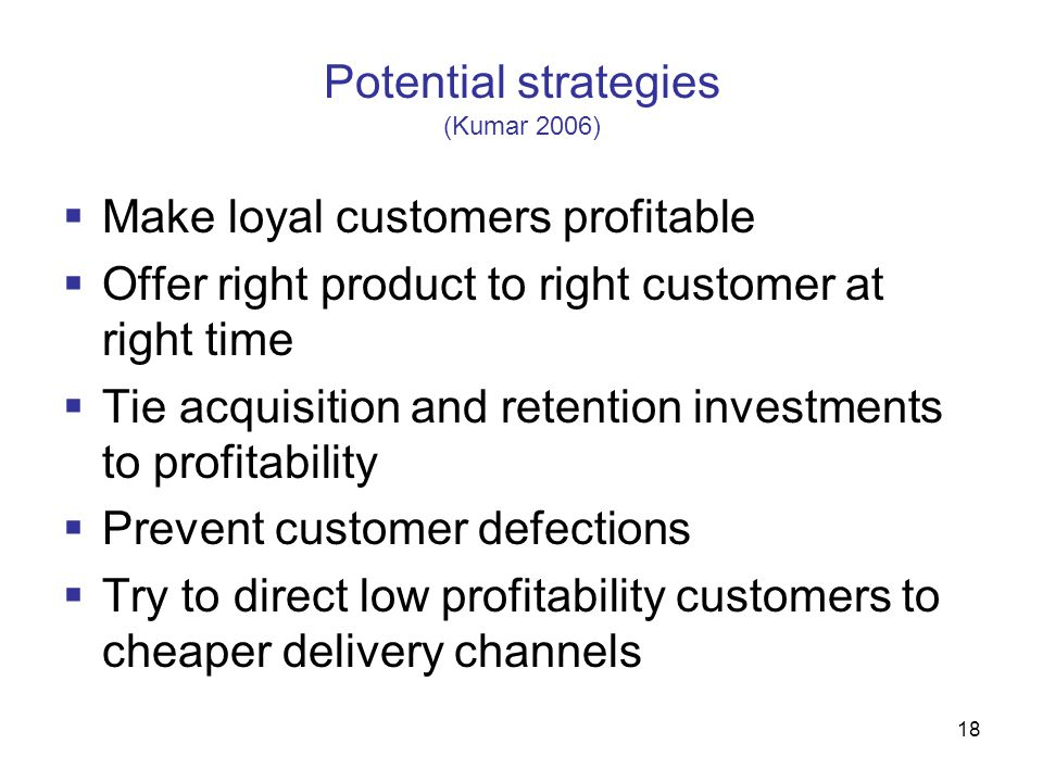 18 Potential strategies (Kumar 2006)  Make loyal customers profitable  Offer right product to right customer at right time  Tie acquisition and ret