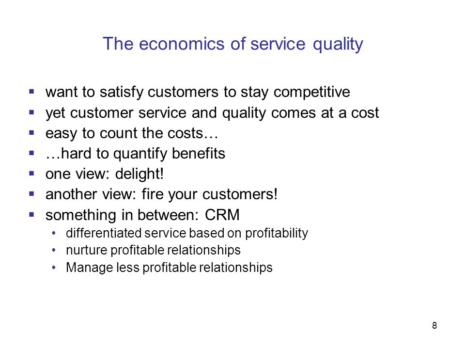 8 The economics of service quality  want to satisfy customers to stay competitive  yet customer service and quality comes at a cost  easy to count the costs…  …hard to quantify benefits  one view: delight.