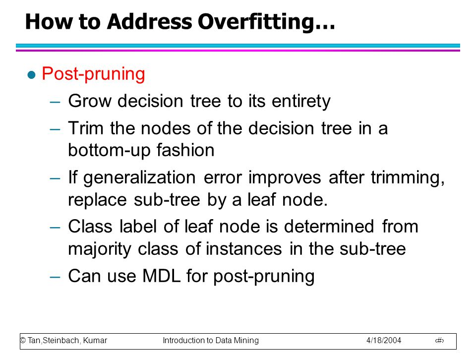 © Tan,Steinbach, Kumar Introduction to Data Mining 4/18/2004 12 How to Address Overfitting… l Post-pruning –Grow decision tree to its entirety –Trim t