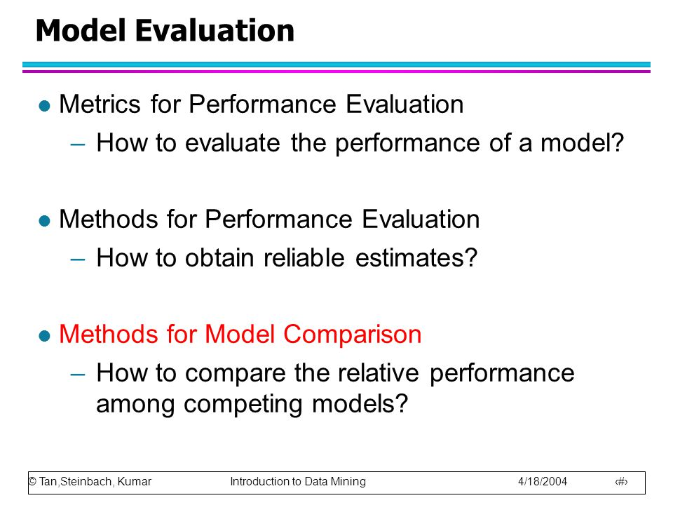 © Tan,Steinbach, Kumar Introduction to Data Mining 4/18/2004 27 Model Evaluation l Metrics for Performance Evaluation –How to evaluate the performance