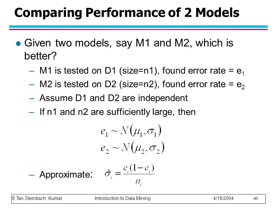 © Tan,Steinbach, Kumar Introduction to Data Mining 4/18/2004 32 Comparing Performance of 2 Models l Given two models, say M1 and M2, which is better?