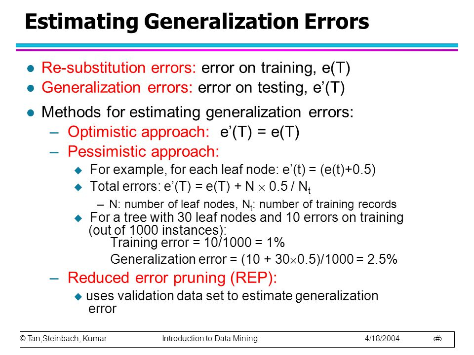 © Tan,Steinbach, Kumar Introduction to Data Mining 4/18/2004 8 Estimating Generalization Errors l Re-substitution errors: error on training, e(T) l Ge