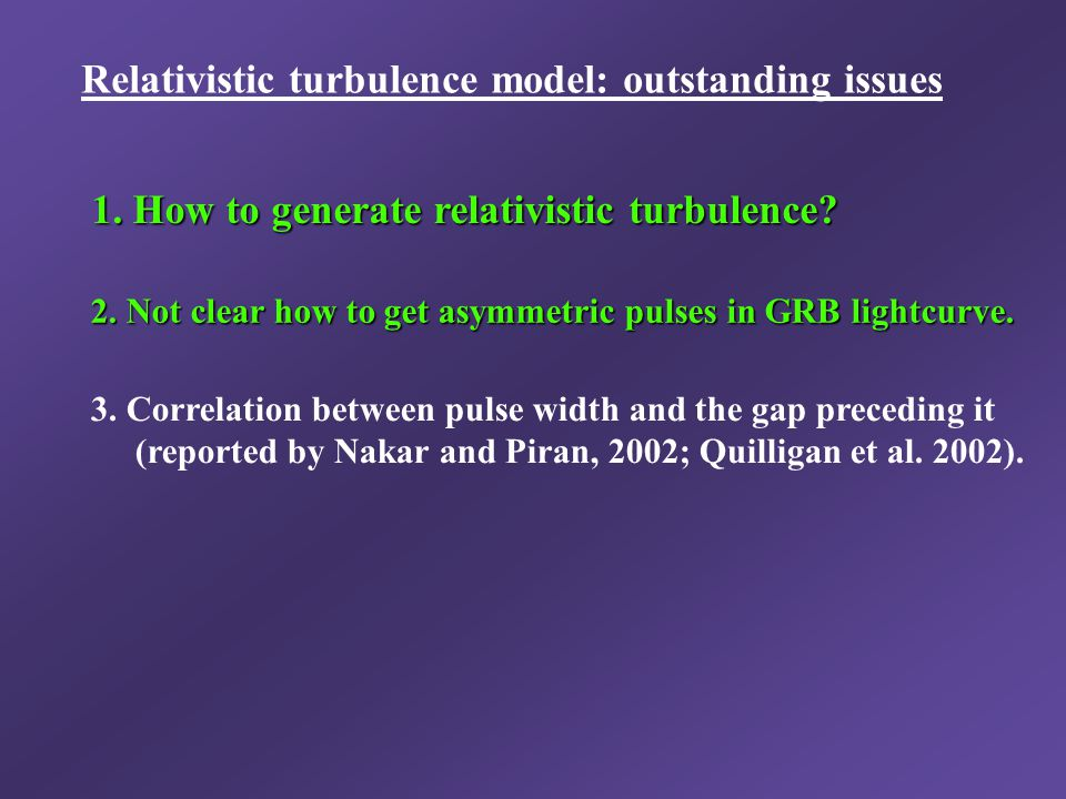 Relativistic turbulence model: outstanding issues 2. Not clear how to get asymmetric pulses in GRB lightcurve. 3. Correlation between pulse width and