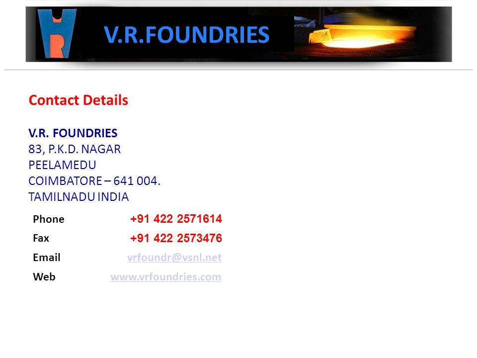 Contact Details V.R. FOUNDRIES 83, P.K.D. NAGAR PEELAMEDU COIMBATORE – 641 004.