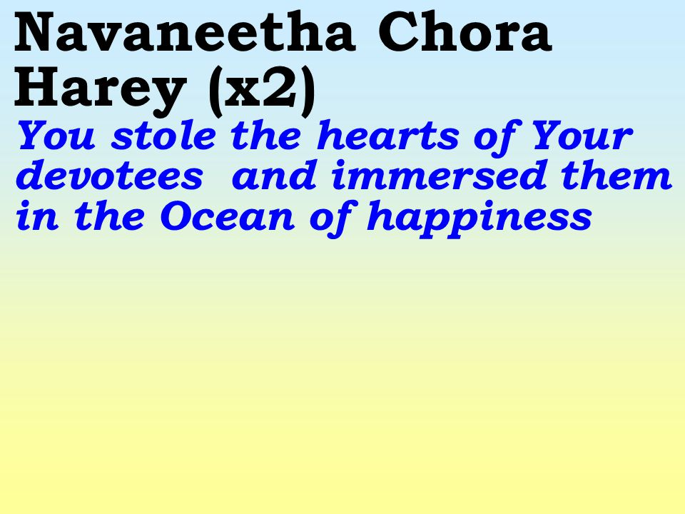 Navaneetha Chora Harey (x2) You stole the hearts of Your devotees and immersed them in the Ocean of happiness