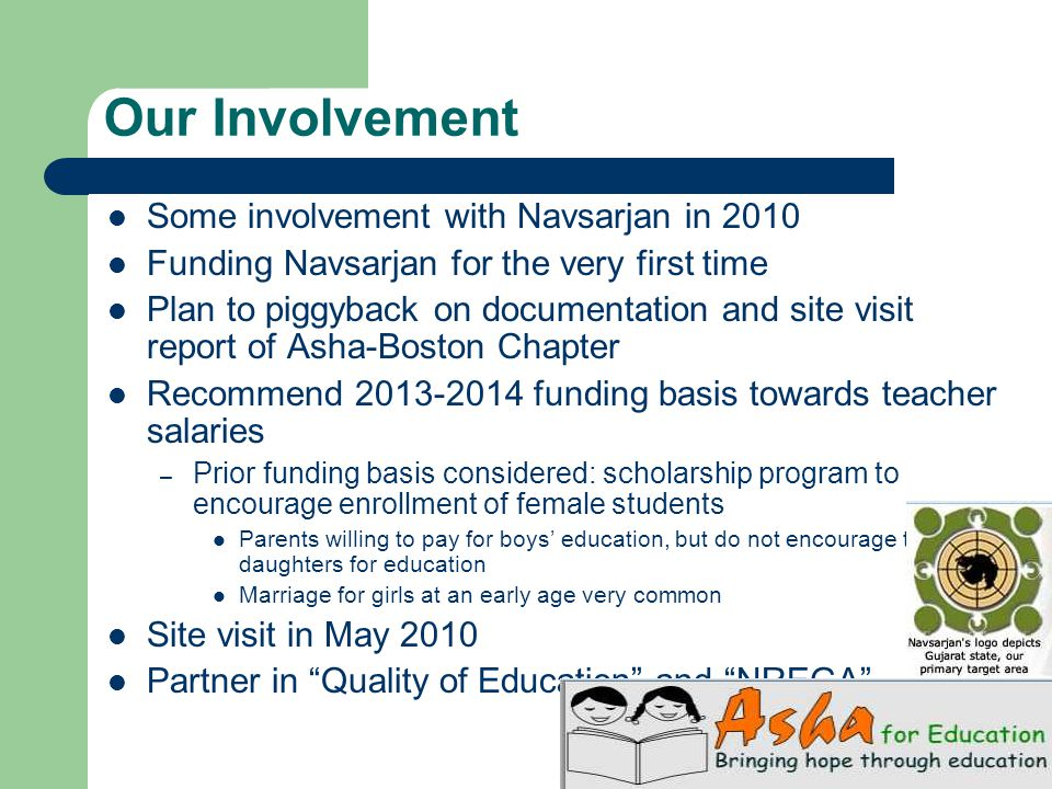 Our Involvement Some involvement with Navsarjan in 2010 Funding Navsarjan for the very first time Plan to piggyback on documentation and site visit report of Asha-Boston Chapter Recommend 2013-2014 funding basis towards teacher salaries – Prior funding basis considered: scholarship program to encourage enrollment of female students Parents willing to pay for boys' education, but do not encourage their daughters for education Marriage for girls at an early age very common Site visit in May 2010 Partner in Quality of Education and NREGA