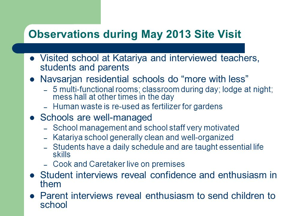Observations during May 2013 Site Visit Visited school at Katariya and interviewed teachers, students and parents Navsarjan residential schools do more with less – 5 multi-functional rooms; classroom during day; lodge at night; mess hall at other times in the day – Human waste is re-used as fertilizer for gardens Schools are well-managed – School management and school staff very motivated – Katariya school generally clean and well-organized – Students have a daily schedule and are taught essential life skills – Cook and Caretaker live on premises Student interviews reveal confidence and enthusiasm in them Parent interviews reveal enthusiasm to send children to school