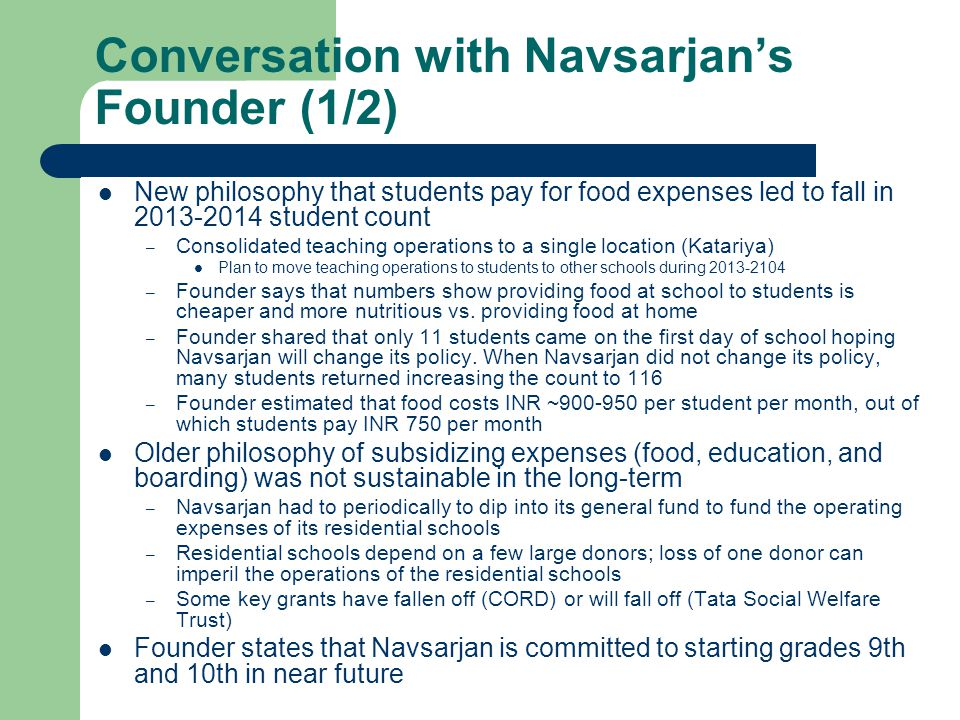 Conversation with Navsarjan's Founder (1/2) New philosophy that students pay for food expenses led to fall in 2013-2014 student count – Consolidated teaching operations to a single location (Katariya) Plan to move teaching operations to students to other schools during 2013-2104 – Founder says that numbers show providing food at school to students is cheaper and more nutritious vs.