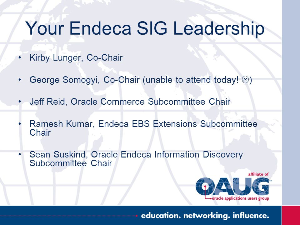 Your Endeca SIG Leadership Kirby Lunger, Co-Chair George Somogyi, Co-Chair (unable to attend today!  ) Jeff Reid, Oracle Commerce Subcommittee Chair