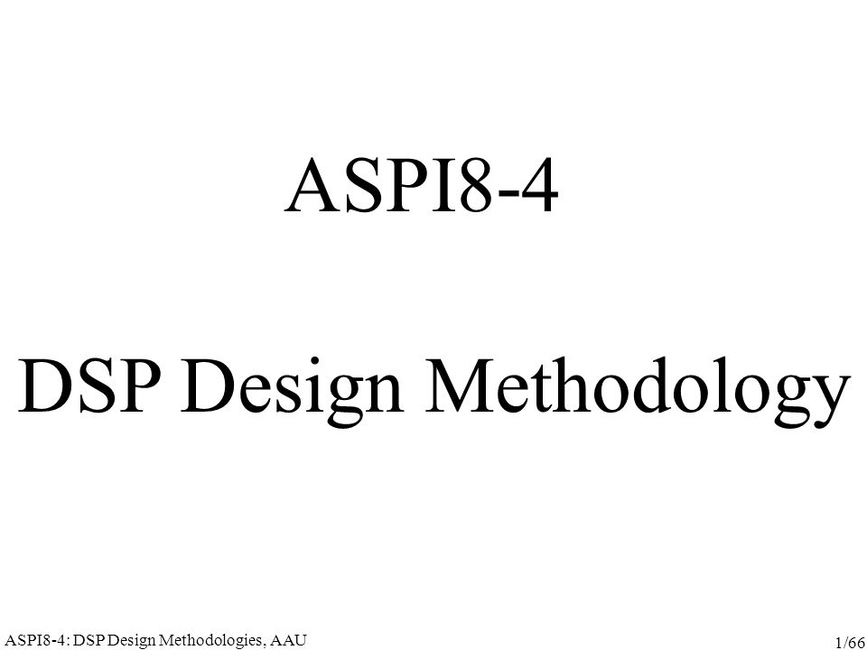ASPI8-4: DSP Design Methodologies, AAU 2/66 Practical issues Webpage: http://www.cs.aau.dk/~moullec/aspi8-4/ Literature: available on the webpage and in your mailbox (or ask Dorthe) YOUR feedback about the course is most welcome: during the lecture after the lecture (moullec@cs.aau.dk)