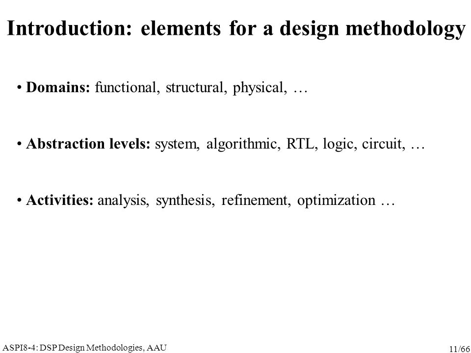 ASPI8-4: DSP Design Methodologies, AAU 11/66 Introduction: elements for a design methodology Domains: functional, structural, physical, … Abstraction levels: system, algorithmic, RTL, logic, circuit, … Activities: analysis, synthesis, refinement, optimization …