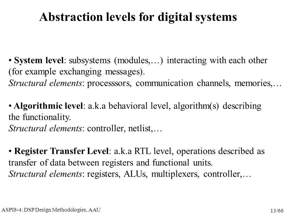 ASPI8-4: DSP Design Methodologies, AAU 13/66 Abstraction levels for digital systems System level: subsystems (modules,…) interacting with each other (
