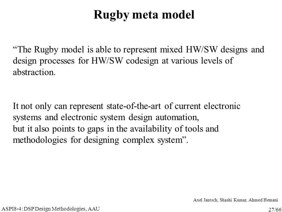 "ASPI8-4: DSP Design Methodologies, AAU 27/66 Rugby meta model ""The Rugby model is able to represent mixed HW/SW designs and design processes for HW/SW"