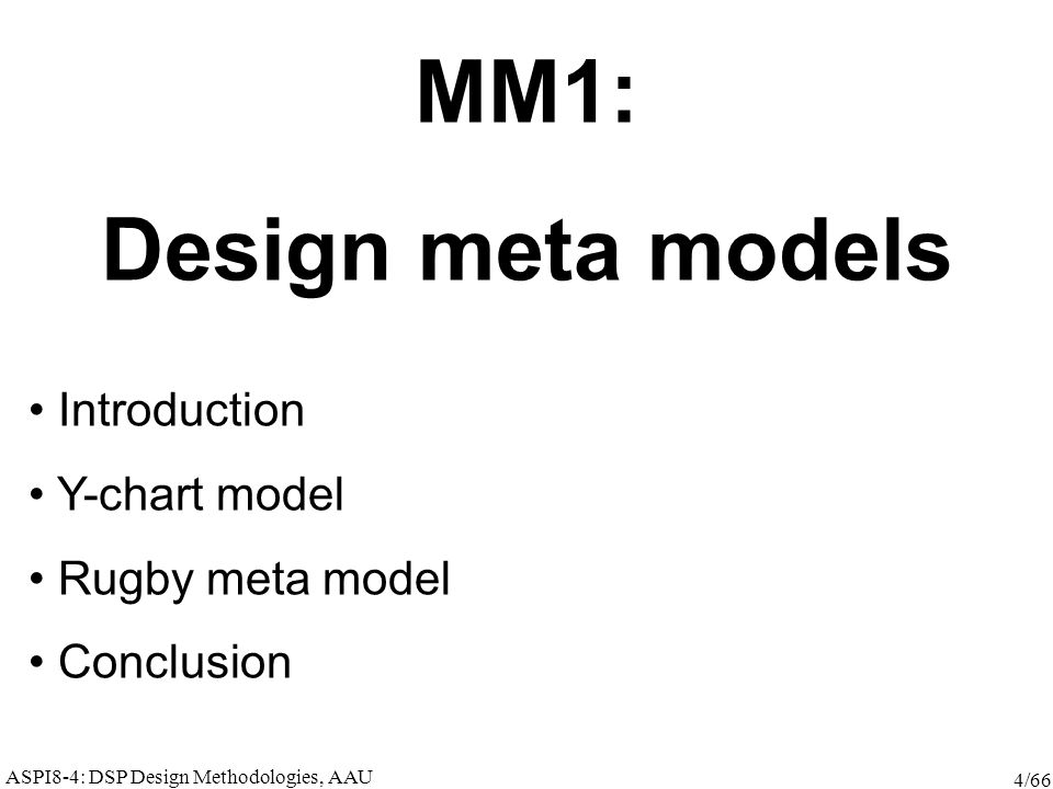 ASPI8-4: DSP Design Methodologies, AAU 4/66 MM1: Design meta models Introduction Y-chart model Rugby meta model Conclusion