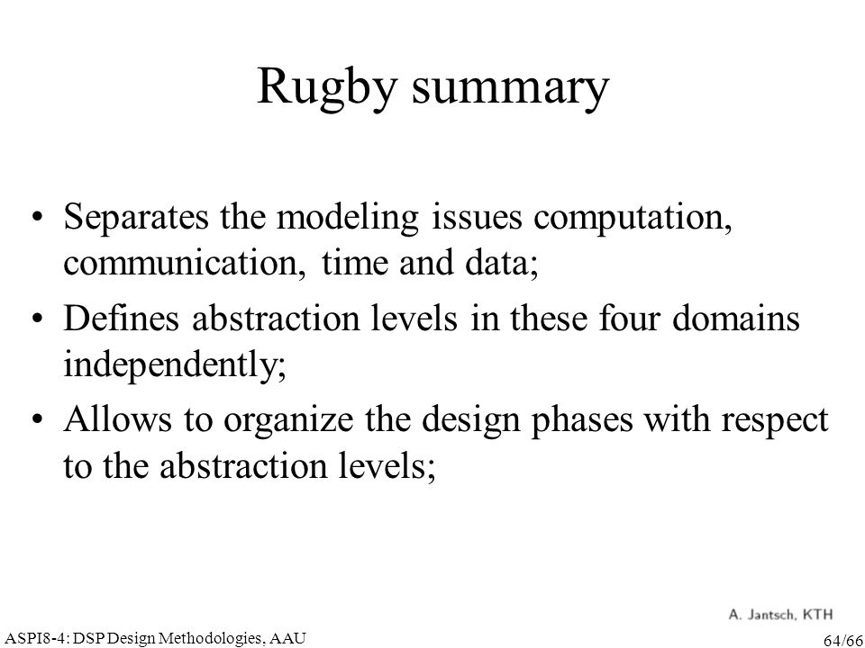 ASPI8-4: DSP Design Methodologies, AAU 64/66 Rugby summary Separates the modeling issues computation, communication, time and data; Defines abstraction levels in these four domains independently; Allows to organize the design phases with respect to the abstraction levels;