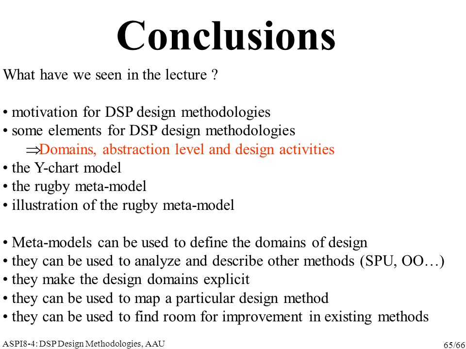 ASPI8-4: DSP Design Methodologies, AAU 65/66 Conclusions What have we seen in the lecture ? motivation for DSP design methodologies some elements for