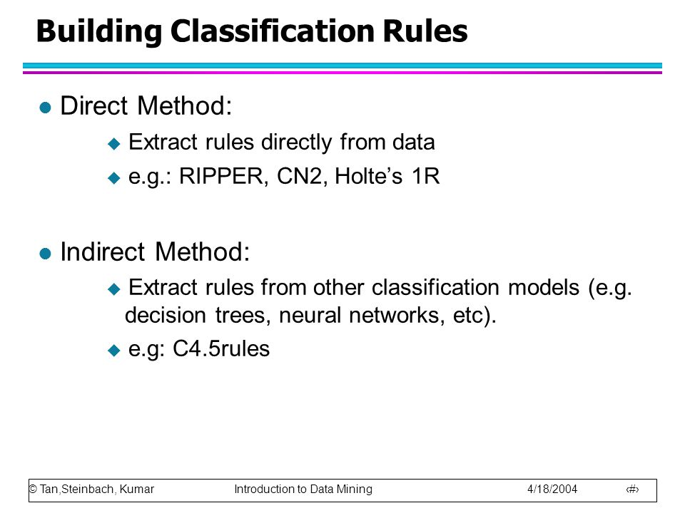 © Tan,Steinbach, Kumar Introduction to Data Mining 4/18/2004 13 Building Classification Rules l Direct Method:  Extract rules directly from data  e.g.: RIPPER, CN2, Holte's 1R l Indirect Method:  Extract rules from other classification models (e.g.