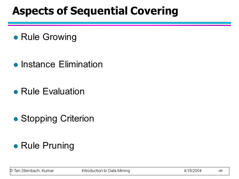 © Tan,Steinbach, Kumar Introduction to Data Mining 4/18/2004 17 Aspects of Sequential Covering l Rule Growing l Instance Elimination l Rule Evaluation l Stopping Criterion l Rule Pruning