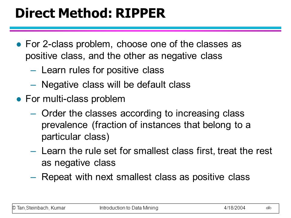 © Tan,Steinbach, Kumar Introduction to Data Mining 4/18/2004 24 Direct Method: RIPPER l For 2-class problem, choose one of the classes as positive class, and the other as negative class –Learn rules for positive class –Negative class will be default class l For multi-class problem –Order the classes according to increasing class prevalence (fraction of instances that belong to a particular class) –Learn the rule set for smallest class first, treat the rest as negative class –Repeat with next smallest class as positive class
