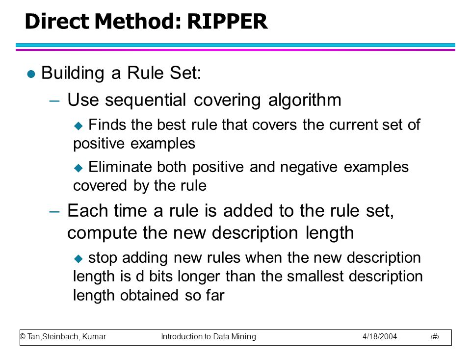 © Tan,Steinbach, Kumar Introduction to Data Mining 4/18/2004 26 Direct Method: RIPPER l Building a Rule Set: –Use sequential covering algorithm  Finds the best rule that covers the current set of positive examples  Eliminate both positive and negative examples covered by the rule –Each time a rule is added to the rule set, compute the new description length  stop adding new rules when the new description length is d bits longer than the smallest description length obtained so far