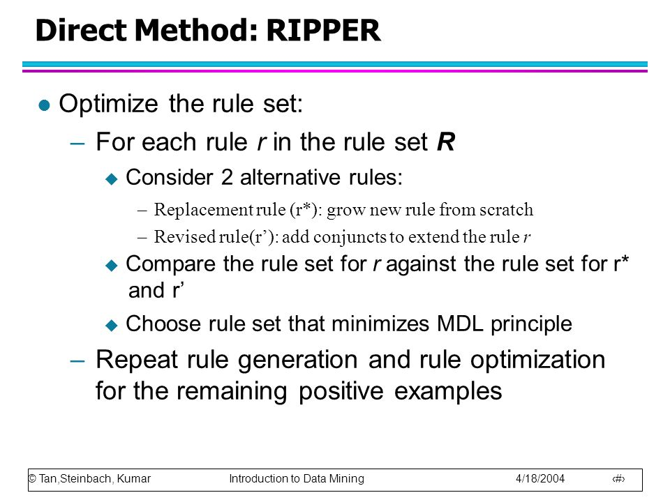 © Tan,Steinbach, Kumar Introduction to Data Mining 4/18/2004 27 Direct Method: RIPPER l Optimize the rule set: –For each rule r in the rule set R  Consider 2 alternative rules: –Replacement rule (r*): grow new rule from scratch –Revised rule(r'): add conjuncts to extend the rule r  Compare the rule set for r against the rule set for r* and r'  Choose rule set that minimizes MDL principle –Repeat rule generation and rule optimization for the remaining positive examples