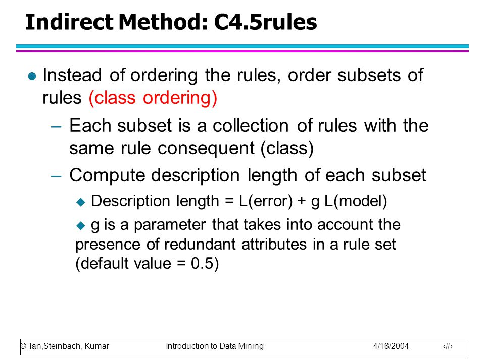 © Tan,Steinbach, Kumar Introduction to Data Mining 4/18/2004 30 Indirect Method: C4.5rules l Instead of ordering the rules, order subsets of rules (class ordering) –Each subset is a collection of rules with the same rule consequent (class) –Compute description length of each subset  Description length = L(error) + g L(model)  g is a parameter that takes into account the presence of redundant attributes in a rule set (default value = 0.5)