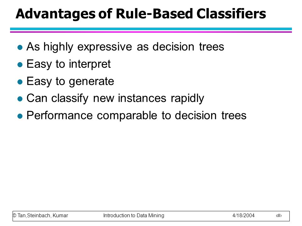 © Tan,Steinbach, Kumar Introduction to Data Mining 4/18/2004 34 Advantages of Rule-Based Classifiers l As highly expressive as decision trees l Easy to interpret l Easy to generate l Can classify new instances rapidly l Performance comparable to decision trees