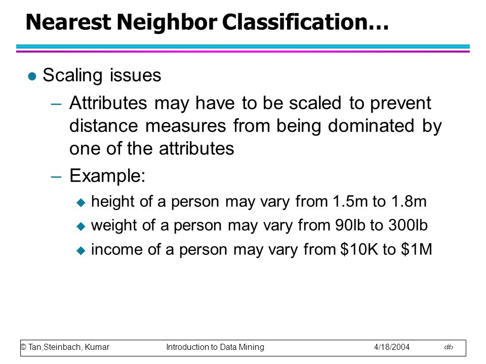 © Tan,Steinbach, Kumar Introduction to Data Mining 4/18/2004 43 Nearest Neighbor Classification… l Scaling issues –Attributes may have to be scaled to prevent distance measures from being dominated by one of the attributes –Example:  height of a person may vary from 1.5m to 1.8m  weight of a person may vary from 90lb to 300lb  income of a person may vary from $10K to $1M