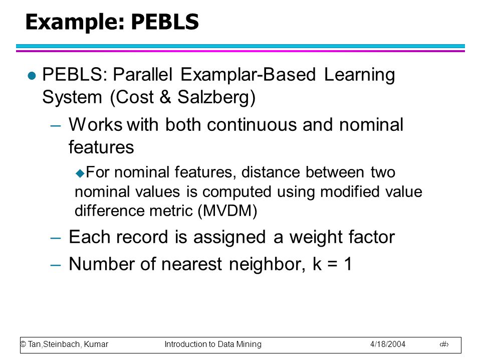 © Tan,Steinbach, Kumar Introduction to Data Mining 4/18/2004 46 Example: PEBLS l PEBLS: Parallel Examplar-Based Learning System (Cost & Salzberg) –Works with both continuous and nominal features  For nominal features, distance between two nominal values is computed using modified value difference metric (MVDM) –Each record is assigned a weight factor –Number of nearest neighbor, k = 1