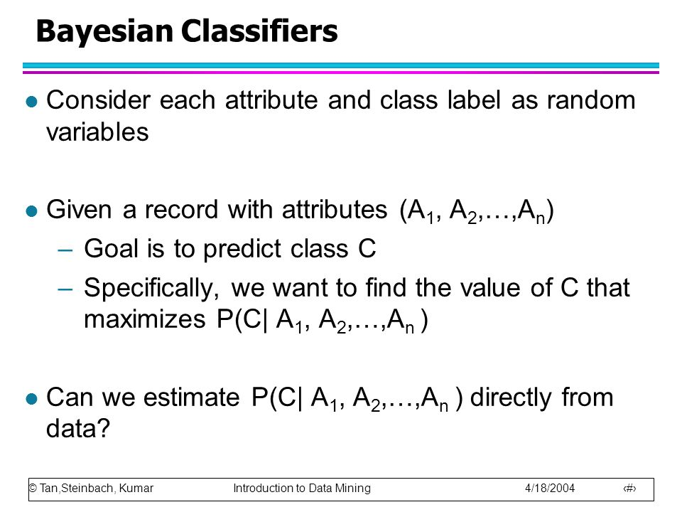 © Tan,Steinbach, Kumar Introduction to Data Mining 4/18/2004 51 Bayesian Classifiers l Consider each attribute and class label as random variables l Given a record with attributes (A 1, A 2,…,A n ) –Goal is to predict class C –Specifically, we want to find the value of C that maximizes P(C| A 1, A 2,…,A n ) l Can we estimate P(C| A 1, A 2,…,A n ) directly from data?