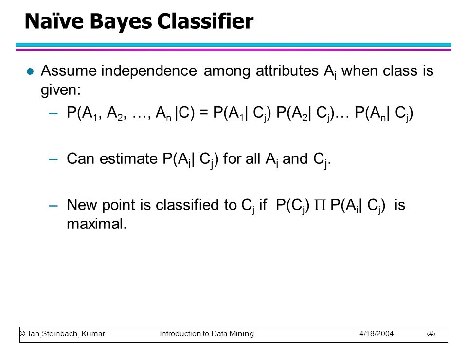 © Tan,Steinbach, Kumar Introduction to Data Mining 4/18/2004 53 Naïve Bayes Classifier l Assume independence among attributes A i when class is given: –P(A 1, A 2, …, A n |C) = P(A 1 | C j ) P(A 2 | C j )… P(A n | C j ) –Can estimate P(A i | C j ) for all A i and C j.