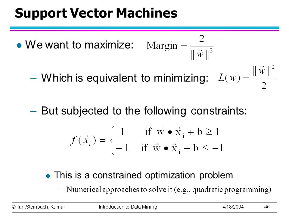 © Tan,Steinbach, Kumar Introduction to Data Mining 4/18/2004 73 Support Vector Machines l We want to maximize: –Which is equivalent to minimizing: –But subjected to the following constraints:  This is a constrained optimization problem –Numerical approaches to solve it (e.g., quadratic programming)