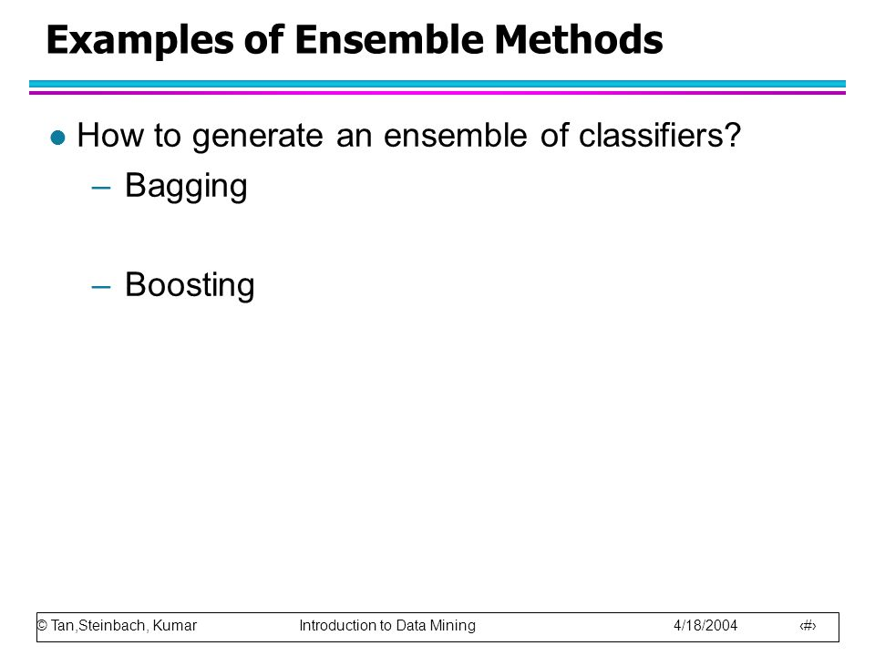 © Tan,Steinbach, Kumar Introduction to Data Mining 4/18/2004 81 Examples of Ensemble Methods l How to generate an ensemble of classifiers.