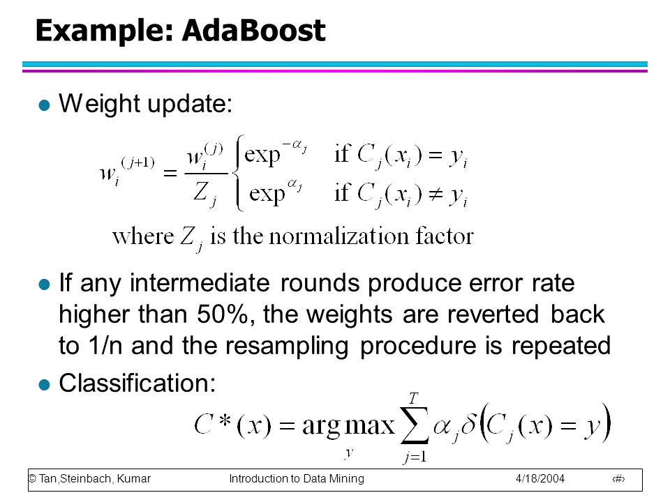 © Tan,Steinbach, Kumar Introduction to Data Mining 4/18/2004 86 Example: AdaBoost l Weight update: l If any intermediate rounds produce error rate higher than 50%, the weights are reverted back to 1/n and the resampling procedure is repeated l Classification: