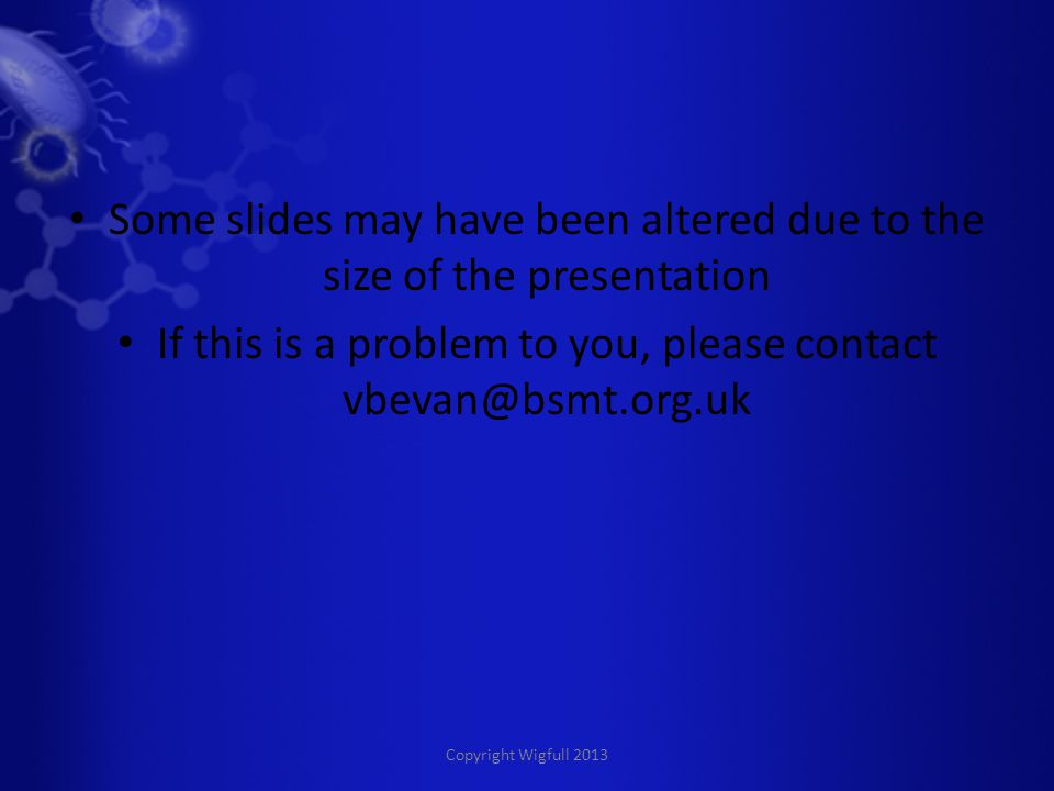 Copyright Wigfull 2013 Some slides may have been altered due to the size of the presentation If this is a problem to you, please contact vbevan@bsmt.org.uk