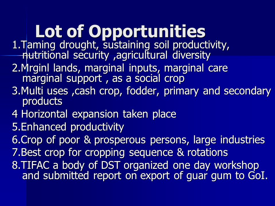Lot of Opportunities 1.Taming drought, sustaining soil productivity, nutritional security,agricultural diversity 2.Mrginl lands, marginal inputs, marginal care marginal support, as a social crop 3.Multi uses,cash crop, fodder, primary and secondary products 4 Horizontal expansion taken place 5.Enhanced productivity 6.Crop of poor & prosperous persons, large industries 7.Best crop for cropping sequence & rotations 8.TIFAC a body of DST organized one day workshop and submitted report on export of guar gum to GoI.
