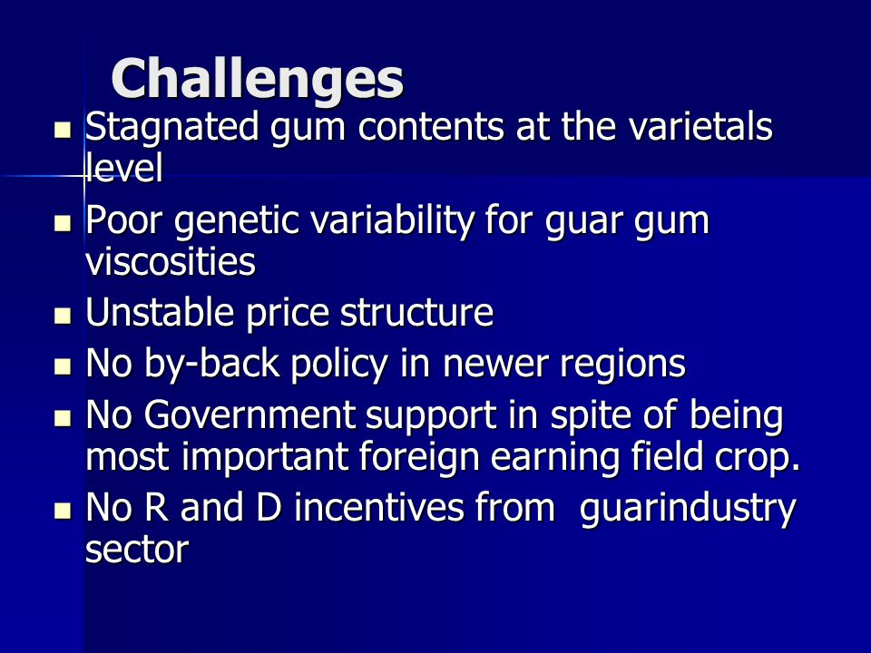 Challenges Stagnated gum contents at the varietals level Stagnated gum contents at the varietals level Poor genetic variability for guar gum viscosities Poor genetic variability for guar gum viscosities Unstable price structure Unstable price structure No by-back policy in newer regions No by-back policy in newer regions No Government support in spite of being most important foreign earning field crop.