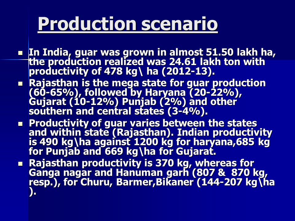 Production scenario In India, guar was grown in almost 51.50 lakh ha, the production realized was 24.61 lakh ton with productivity of 478 kg\ ha (2012-13).