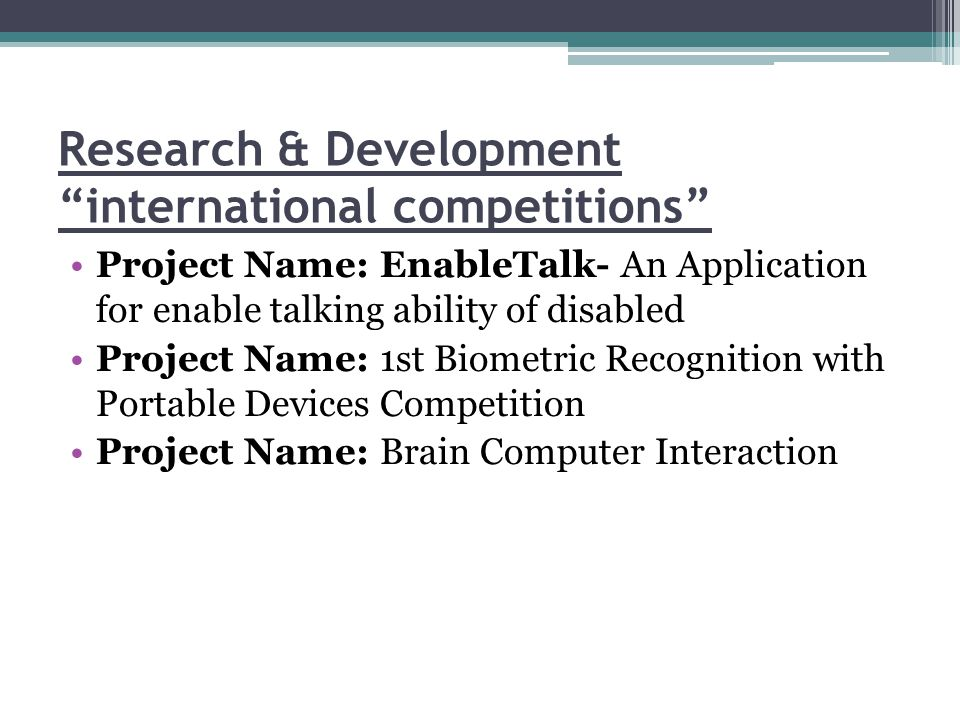 Research & Development international competitions Project Name: EnableTalk- An Application for enable talking ability of disabled Project Name: 1st Biometric Recognition with Portable Devices Competition Project Name: Brain Computer Interaction