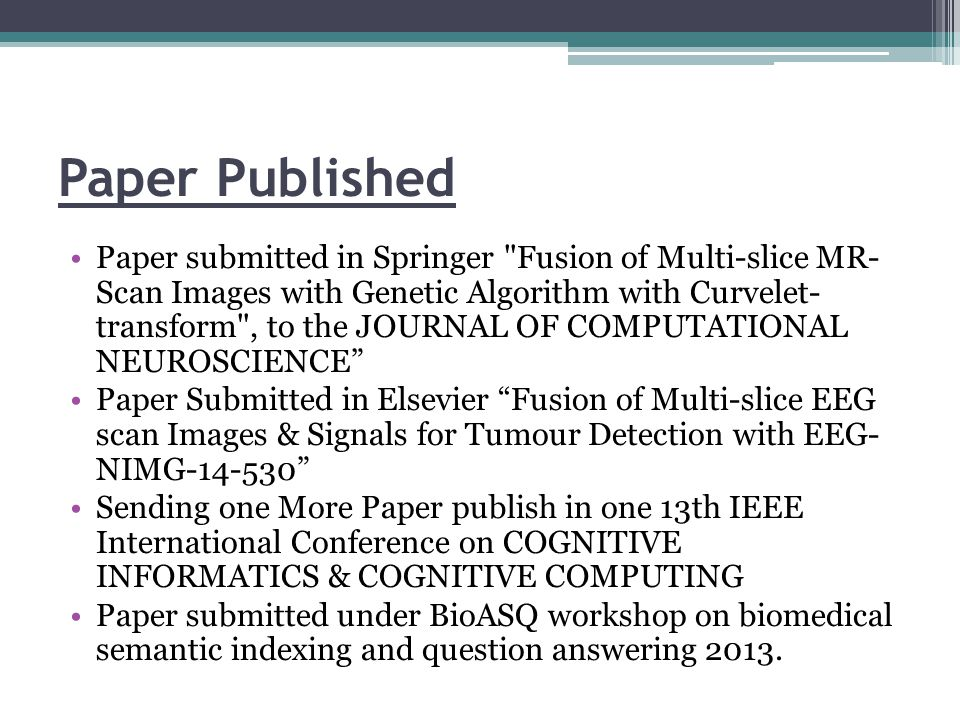 Paper Published Paper submitted in Springer Fusion of Multi-slice MR- Scan Images with Genetic Algorithm with Curvelet- transform , to the JOURNAL OF COMPUTATIONAL NEUROSCIENCE Paper Submitted in Elsevier Fusion of Multi-slice EEG scan Images & Signals for Tumour Detection with EEG- NIMG-14-530 Sending one More Paper publish in one 13th IEEE International Conference on COGNITIVE INFORMATICS & COGNITIVE COMPUTING Paper submitted under BioASQ workshop on biomedical semantic indexing and question answering 2013.