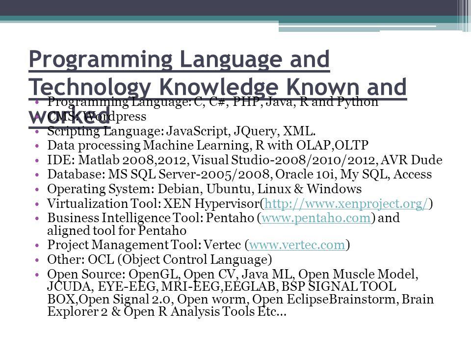 Programming Language and Technology Knowledge Known and worked Programming Language: C, C#, PHP, Java, R and Python CMS: Wordpress Scripting Language: JavaScript, JQuery, XML.