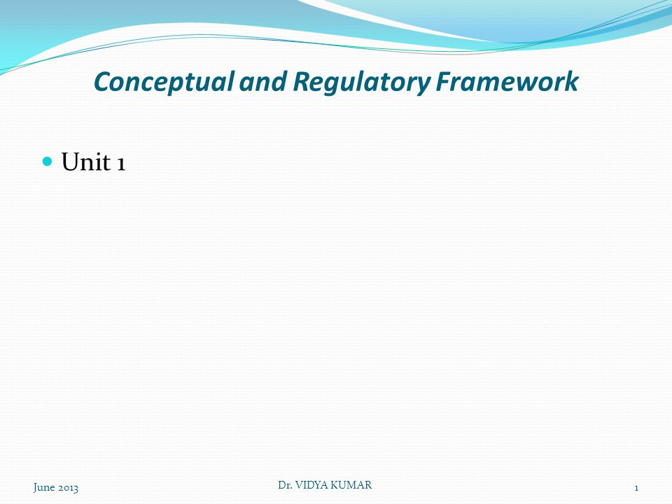 Conceptual and Regulatory Framework Unit 1 June 2013 Dr. VIDYA KUMAR 1