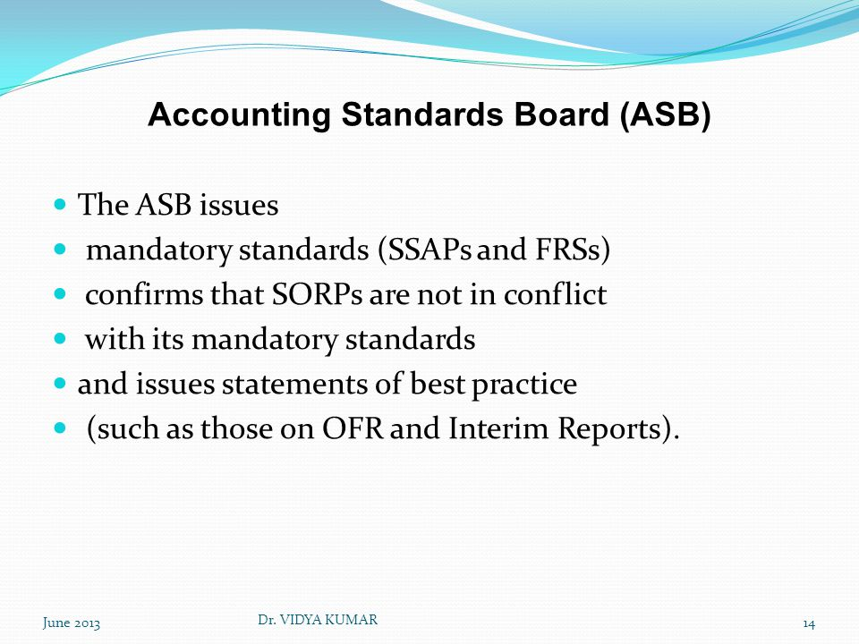 Accounting Standards Board (ASB) The ASB issues mandatory standards (SSAPs and FRSs) confirms that SORPs are not in conflict with its mandatory standards and issues statements of best practice (such as those on OFR and Interim Reports).