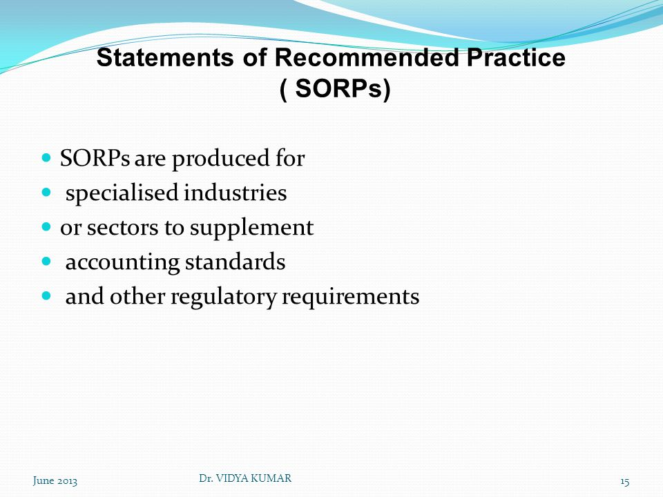 Statements of Recommended Practice ( SORPs) SORPs are produced for specialised industries or sectors to supplement accounting standards and other regulatory requirements June 201315 Dr.
