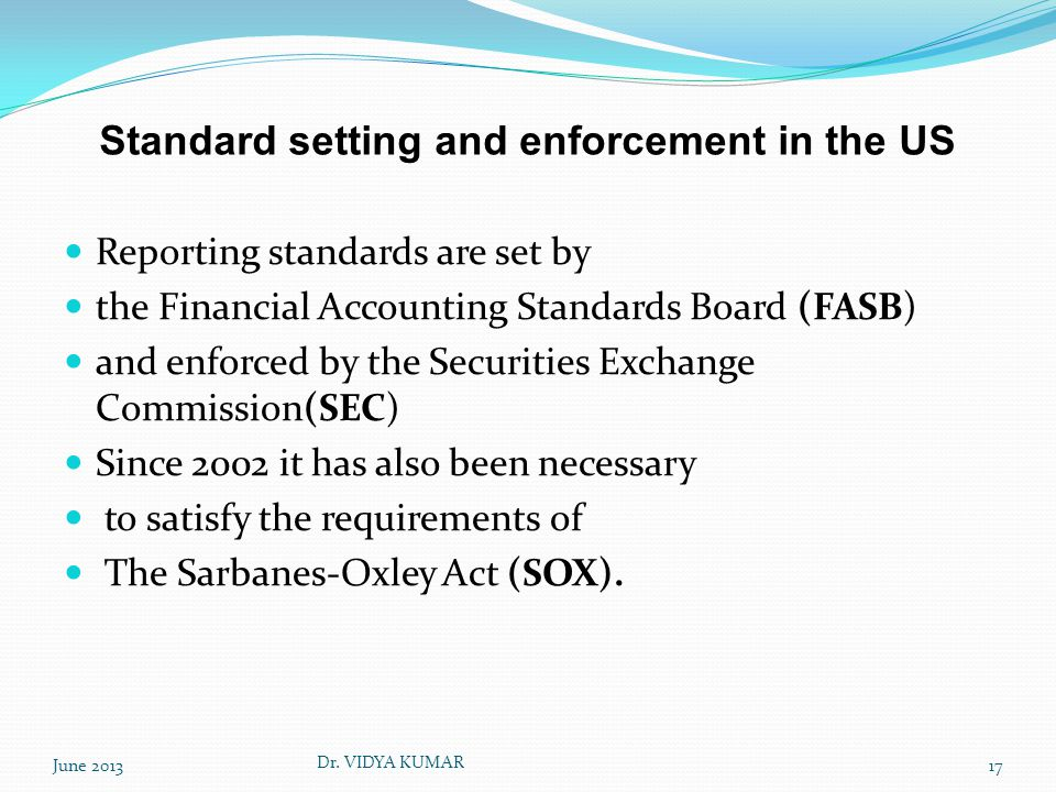 Standard setting and enforcement in the US Reporting standards are set by the Financial Accounting Standards Board (FASB) and enforced by the Securities Exchange Commission(SEC) Since 2002 it has also been necessary to satisfy the requirements of The Sarbanes-Oxley Act (SOX).