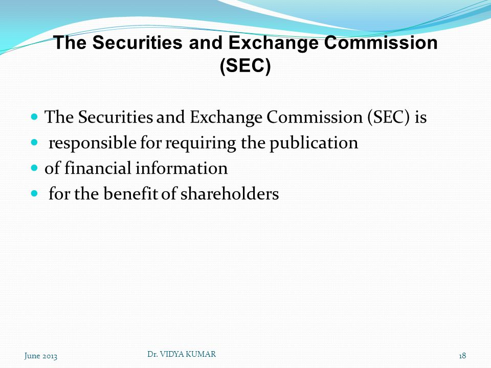 The Securities and Exchange Commission (SEC) The Securities and Exchange Commission (SEC) is responsible for requiring the publication of financial information for the benefit of shareholders June 201318 Dr.