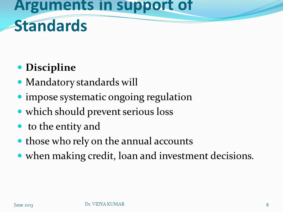 Arguments in support of Standards Discipline Mandatory standards will impose systematic ongoing regulation which should prevent serious loss to the entity and those who rely on the annual accounts when making credit, loan and investment decisions.