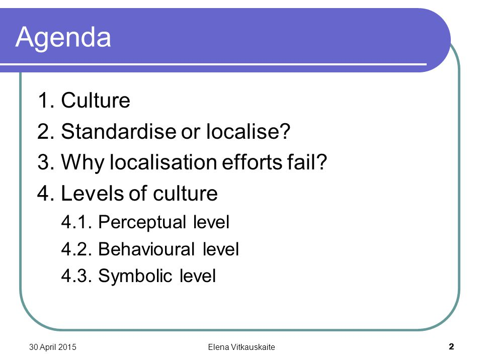 30 April 2015Elena Vitkauskaite 2 Agenda 1. Culture 2. Standardise or localise? 3. Why localisation efforts fail? 4. Levels of culture 4.1. Perceptual