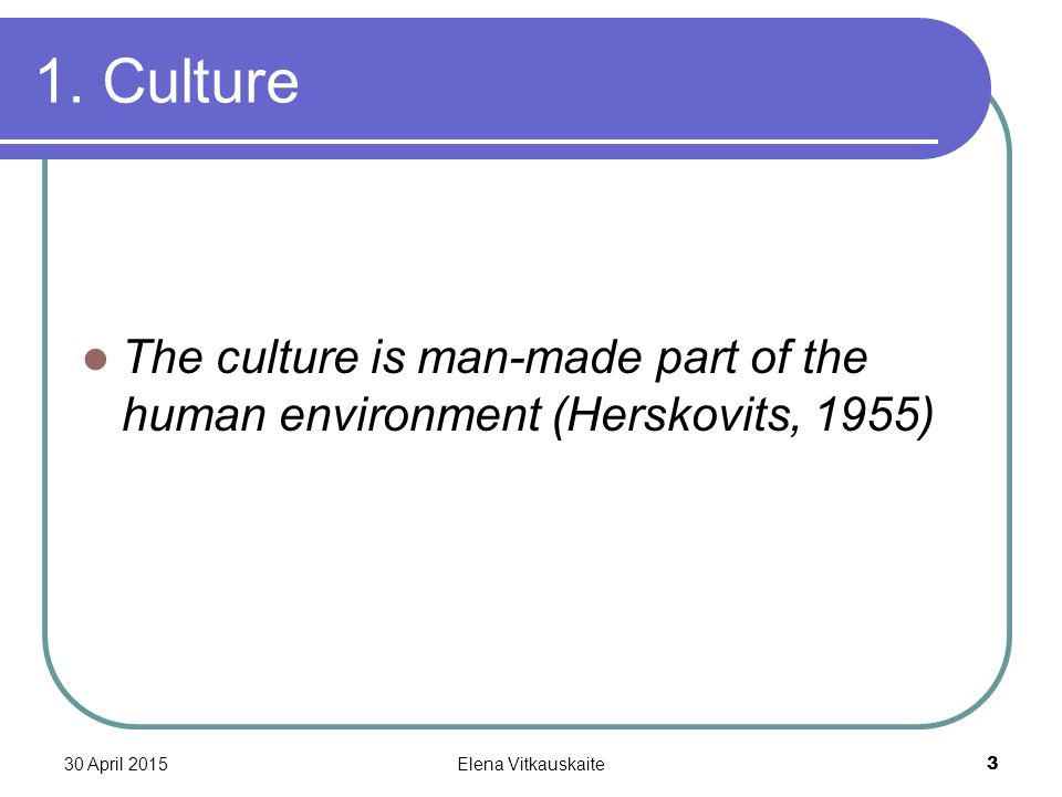30 April 2015Elena Vitkauskaite 3 1. Culture The culture is man-made part of the human environment (Herskovits, 1955)