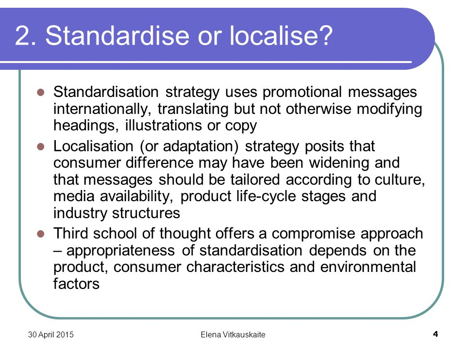 30 April 2015Elena Vitkauskaite 4 2. Standardise or localise? Standardisation strategy uses promotional messages internationally, translating but not